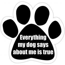 Everything my dog says about me is true Car Magnet